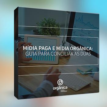 Mídia paga e mídia orgânica: Guia completo para conciliar as duas